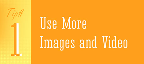 Tip 1 - Use More Images and Video
