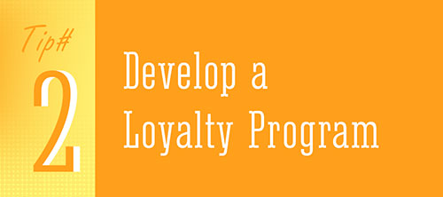 Tip 2 - Develop a Loyalty Program