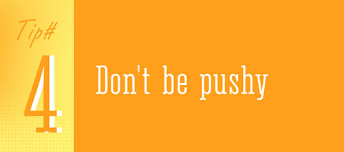 Tip 4 - Don't Be Pushy